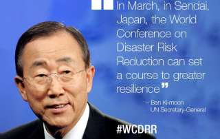 In March, in Sendai, Japan, the World Conference on Disaster Risk Reduction can set a course to greater resilience- Secretary-General Ban Ki-moon