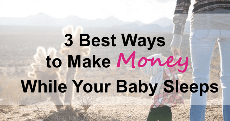 3 Best Ways to Make Money While Your Baby Sleeps