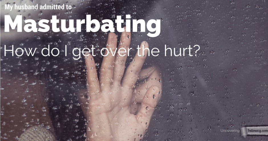 My husband admitted to masturbating, how do I get over the hurt?