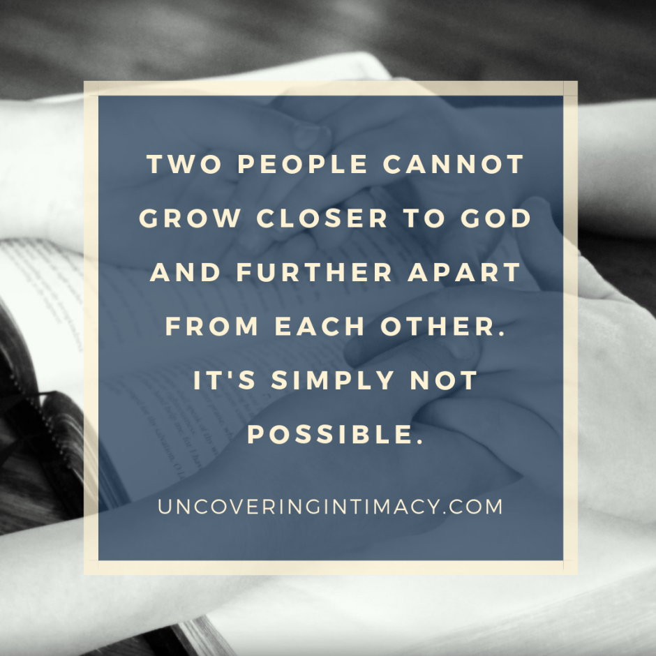 Two people cannot grow closer to God and further apart from each other. It's simply not possible.