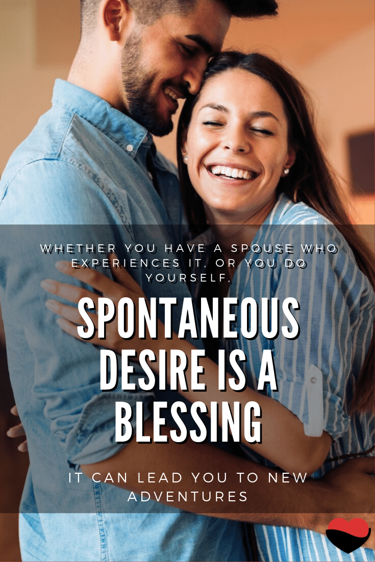 Spontaneous desire is a blessing - it can lead you to new adventures