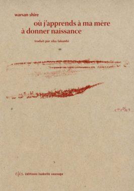 Où j'apprends à ma mère à donner naissance, Warsan Shire. Traduit de l'anglais par Sika Fakambi. Collection Corpus, éditions Isabelle Sauvage.