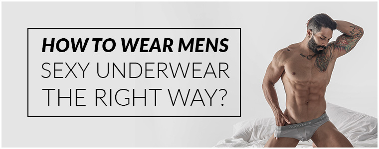 How to wear Mens Sexy Underwear the right way?