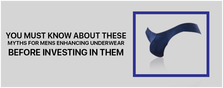 You must know about these Myths for Mens Enhancing Underwear before investing in them
