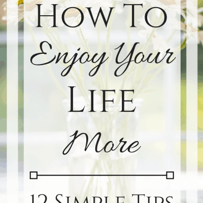 12 Ways To Enjoy Your Life More