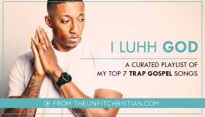I Luhh God: Top 7 Trap Gospel Songs