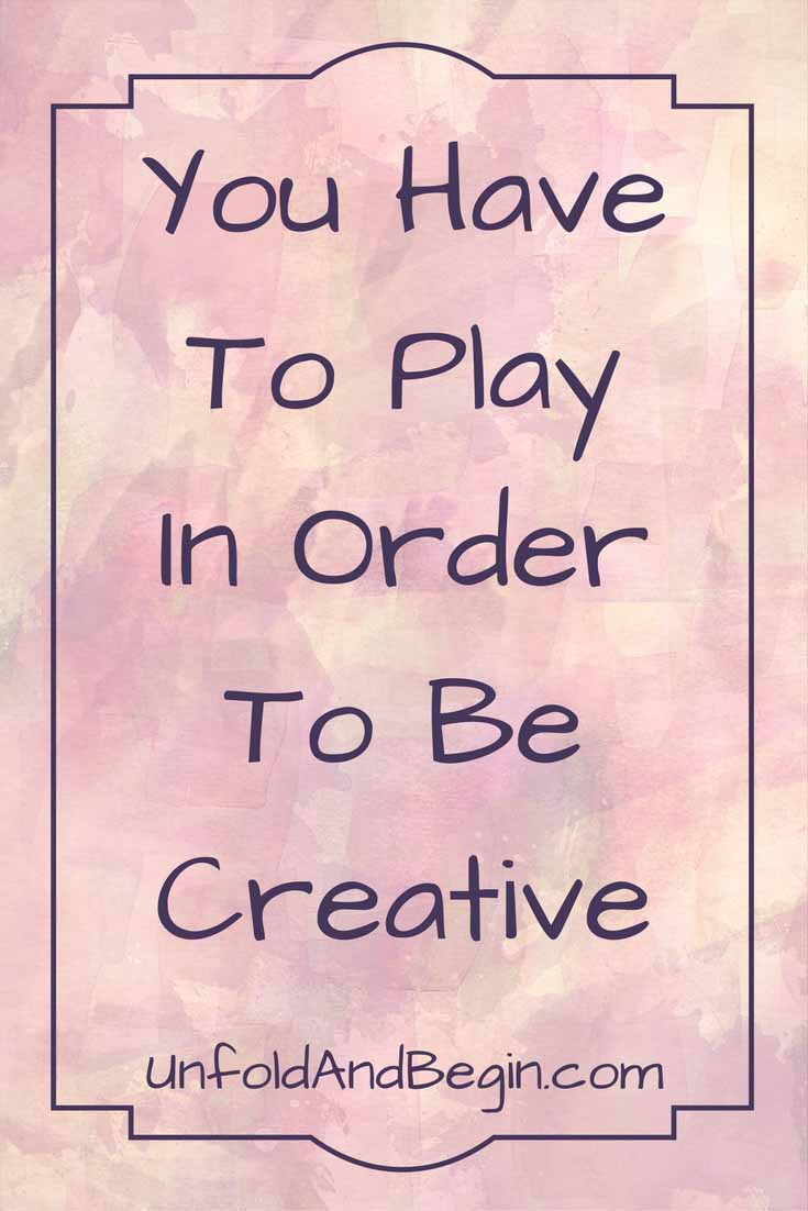 Creativity doesn't just burst out of an unplanted field.  You need to feed your creativity.   You have to play in order to be creative on UnfoldAndBegin.com