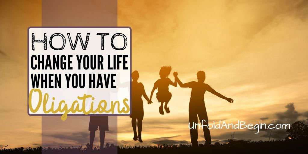 How to Change Your Life When You Have Obligations