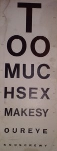 My dad kept this eye chart hanging on a wall in his examination room with a coat over it. When one of his male patients came in (not the Baptists) he'd uncover it and ask them to read it, as a joke. I still have it hanging in my house.
