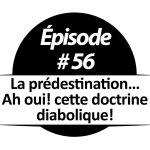 La prédestination… Ah oui! cette doctrine diabolique!