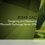 20345 - 2AC Designing and Deploying Microsoft Exchange Server 2016