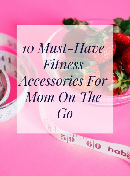 10 Must-Have Fitness Accessories For Mom On The Go