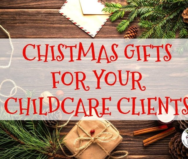 Ideal Holiday Gift Ideas For Clients Christmas Gifts For Your Childcar Clients Daycare Spaces And