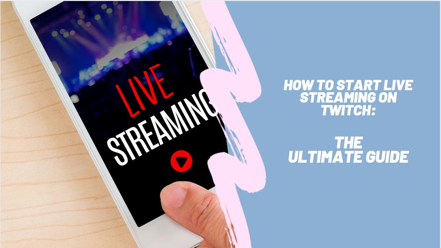 How to Start Live Streaming on Twitch: The Ultimate Guide