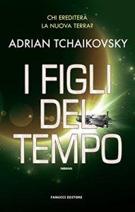 I FIGLI DEL TEMPO di Adrian Tchaikovsky Recensioni Libri e News Unlibro