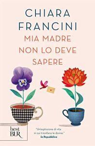 MIA MADRE NON DEVE SAPERE Chiara Francini Recensioni Libri e News Unlibro