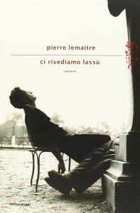 CI RIVEDIAMO LASSÙ Pierre Lemaitre Recensioni Libri e News