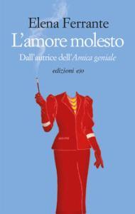 L'AMORE MOLESTO Elena Ferrante recensioni Libri e News