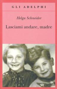 LASCIAMI ANDARE MADRE Helga Schneider Recensioni libri e News