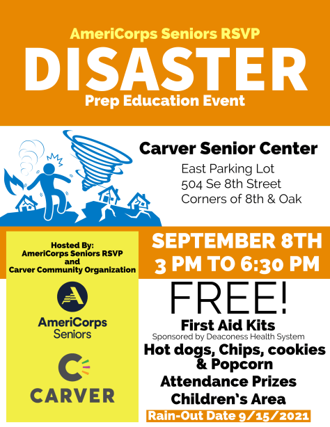 AmeriCorps Seniors RSVP Disaster Prep Education Event Carber Senior Center East Parking Lot 504 SE 8th Street Corners of 8th & Oak September 8th 3pm to 6:30pm Free First Aid Kits, hot dogs, chips, cookies & popcorn. Attendance Prizes Children's Area Hosted by AmeriCorps Seniors RSVP and Carver Community Organization