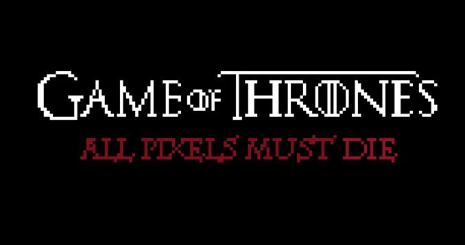 Game of Thrones, All pixels must die…