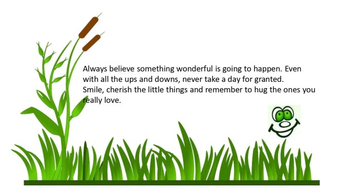 Enjoying the little things in life. Always believe something wonderful is going to happen.