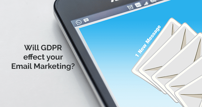 Will General Data Protections Regulation (GDPR) effect your Email Marketing?