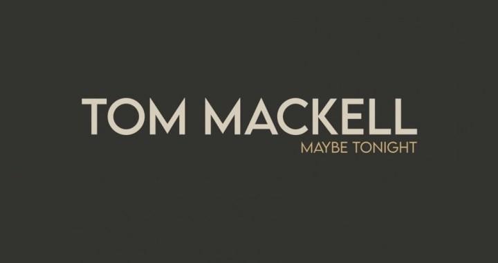 """Tom Mackell – """"Maybe Tonight"""""""
