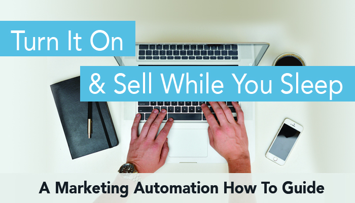 Turn it on and Sell While You Sleep – A Marketing Automation How to Guide