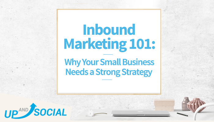 Inbound Marketing 101: Why Your Small Business Needs a Strong Strategy