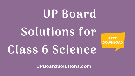 UP Board Solutions for Class 6 Science विज्ञान : आओ समझें विज्ञान