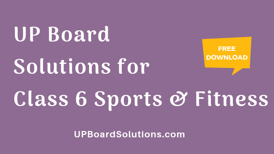 UP Board Solutions for Class 6 Sports and Fitness खेलकूद : खेल और स्वास्थ्य