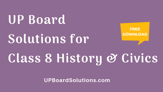 UP Board Solutions for Class 8 History and Civics इतिहास : हमारा इतिहास और नागरिक जीवन