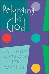 """Belonging to God: Catechism Resources for Worship """"Creation, Covenant and Baptism Liturgies"""""""