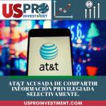 AT&T acusada de compartir informacIón prIvilegiada selectivamente.