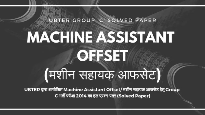 Machine Assistant Offset 2016 Post Code-231 Group c  Solved Paper