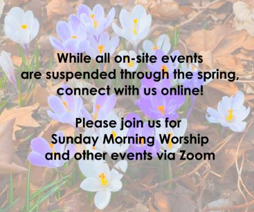 While all on-site events are suspended through the spring, connect with us online!   Please join us for Sunday Morning Worship and other events via Zoom.