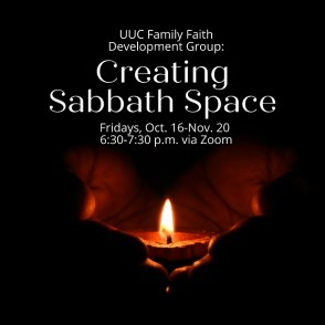 UUC Family Faith Development Group: Creating Sabbath Space, Fridays, Oct 16-Nov 20 6:30-7:30 p.m. via Zoom - and image of hands cupping a candle flame