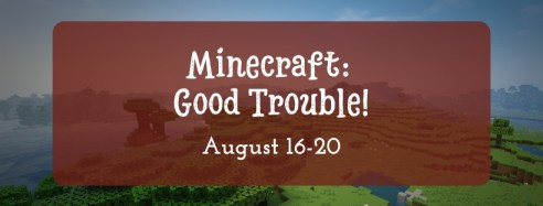 Minecraft: Good Trouble! August 16-20