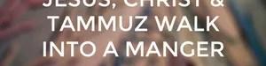 Jesus, Christ & Tammuz walk into a Manger