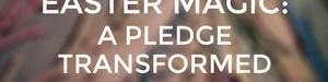 Easter Magic: A Pledge Transformed