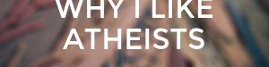 Why I Like Atheists