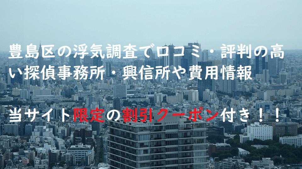豊島区の浮気調査で口コミ・評判の高い探偵事務所・興信所や費用情報