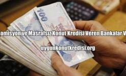 Komisyon ve Masrafsız Konut Kredisi Veren Bankalar Var mı?