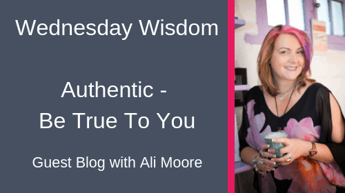 Authentic – Be True To You!  Guest Blog from Ali Moore