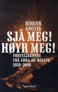 Birger Angvik: Sjå meg! Høyr meg! Forteljekunst frå Cuba og Mexico 1950-2000 (Spartacus, 2008)