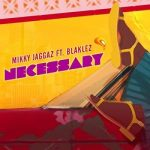 Mikky Jaggaz – Necessary Ft. Blaklez