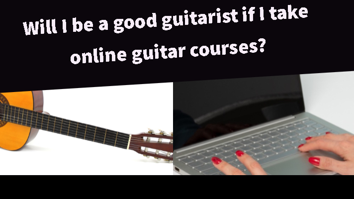 Will I be a good guitarist if I take online guitar courses?