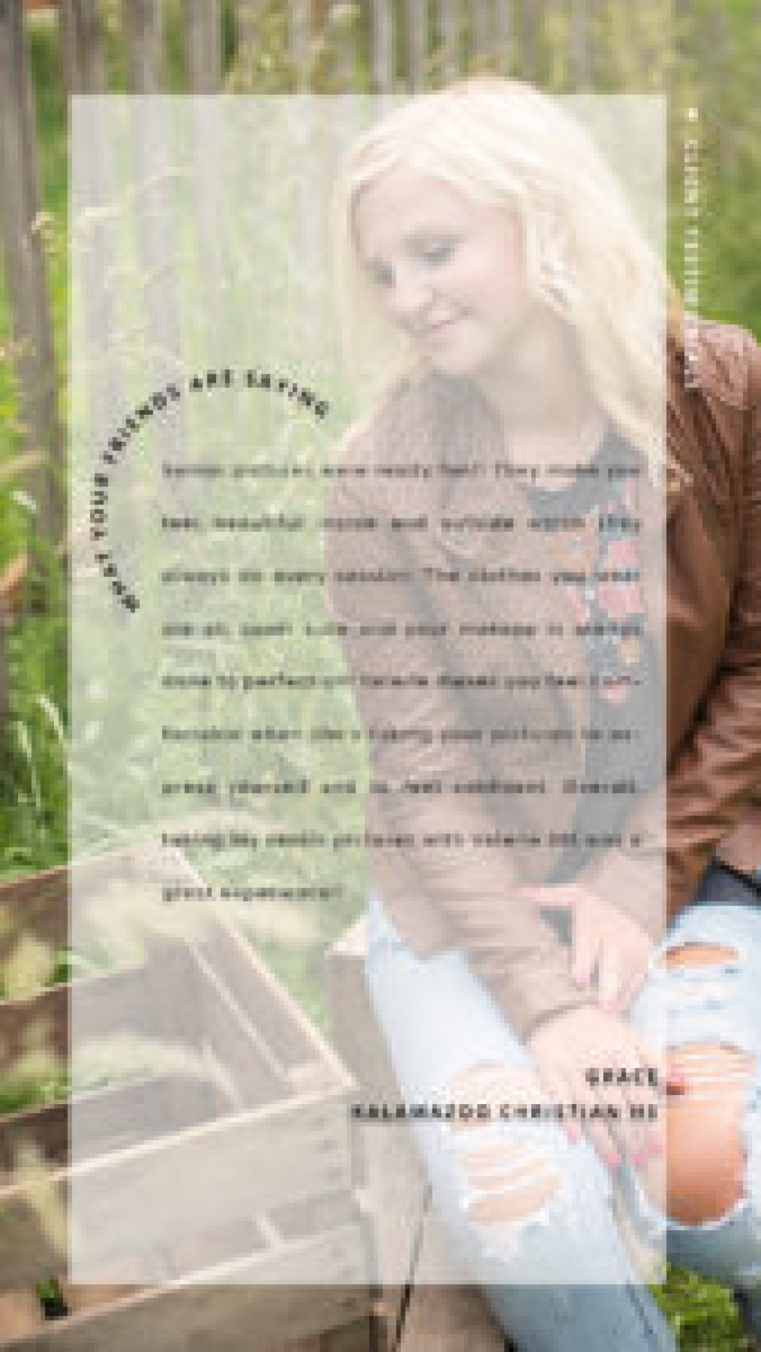 text reads: what your friends are saying, client testimonials, Senior pictures were really fun!! They make you feel beautiful inside and outside which they always do every session. The clothes you wear are all super cute and your makeup is always done to perfection! Valerie makes you feel comfortable when she's taking your pictures to express yourself and to feel confident. Overall, taking my senior pictures with Valerie Ott was a great experience!! - Grace, Kalamazoo Christian HS