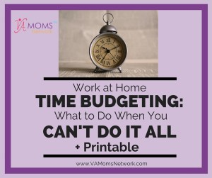 Time Budgeting for Work at Home Moms: What to do when you can't do it all + free printable. www.VAMomsNetwork.com